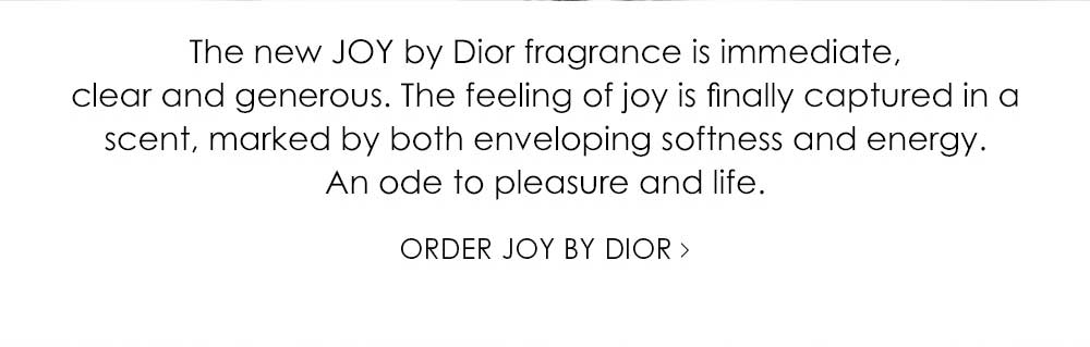 The new JOY by Dior fragrance is immediate, clear and generous. The feeling of joy is finally captured in a scent, marked by both enveloping softness and energy. An ode to pleasure and life.